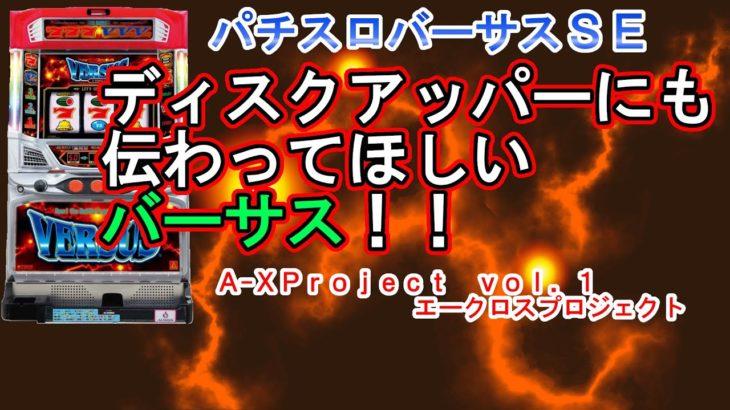 【パチスロバーサス】A-XProject vol.1 ディスクアッパーにも伝わってほしいバーサス!!【エークロスプロジェクト】